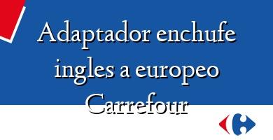 Comprar  &#160Adaptador enchufe ingles a europeo Carrefour
