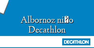 Comprar &#160Albornoz niño Decathlon