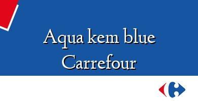 Comprar &#160Aqua kem blue Carrefour