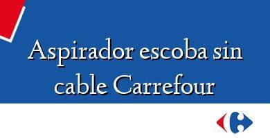 Comprar &#160Aspirador escoba sin cable Carrefour