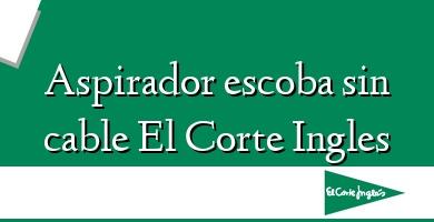 Comprar  &#160Aspirador escoba sin cable El Corte Ingles