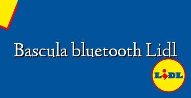 Comprar &#160Bascula bluetooth Lidl