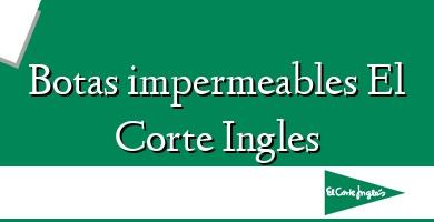 Comprar &#160Botas impermeables El Corte Ingles