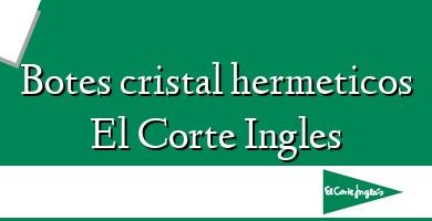 Comprar  &#160Botes cristal hermeticos El Corte Ingles
