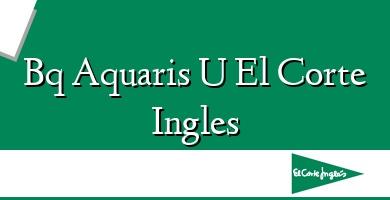 Comprar  &#160Bq Aquaris U El Corte Ingles