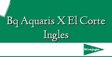 Comprar  &#160Bq Aquaris X El Corte Ingles