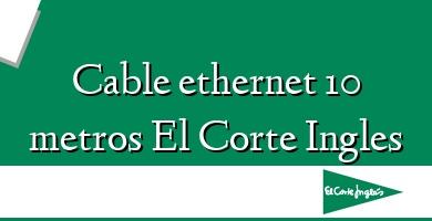 Comprar  &#160Cable ethernet 10 metros El Corte Ingles