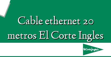 Comprar  &#160Cable ethernet 20 metros El Corte Ingles