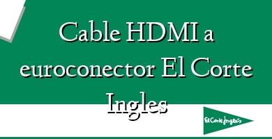 Comprar  &#160Cable HDMI a euroconector El Corte Ingles