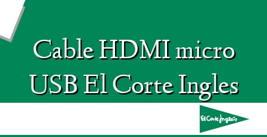 Comprar  &#160Cable HDMI micro USB El Corte Ingles