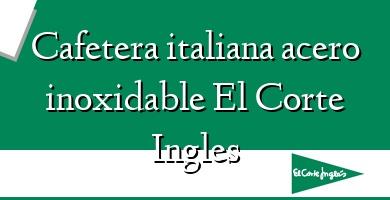 Comprar  &#160Cafetera italiana acero inoxidable El Corte Ingles