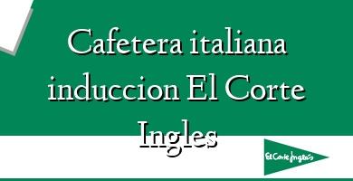 Comprar  &#160Cafetera italiana induccion El Corte Ingles