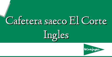 Comprar  &#160Cafetera saeco El Corte Ingles