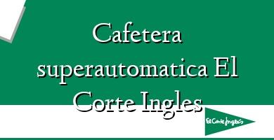 Comprar  &#160Cafetera superautomatica El Corte Ingles
