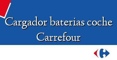 Comprar &#160Cargador baterias coche Carrefour