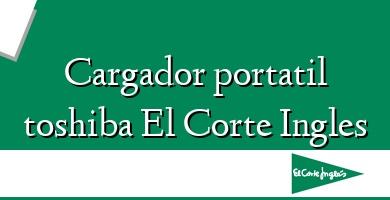 Comprar &#160Cargador portatil toshiba El Corte Ingles