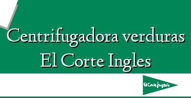 Comprar &#160Centrifugadora verduras El Corte Ingles