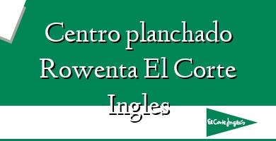 Comprar  &#160Centro planchado Rowenta El Corte Ingles