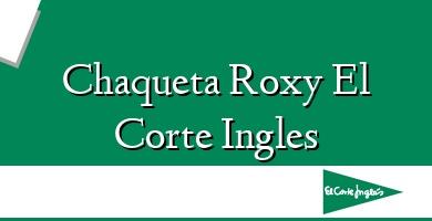 Comprar  &#160Chaqueta Roxy El Corte Ingles