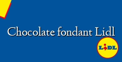 Comprar &#160Chocolate fondant Lidl