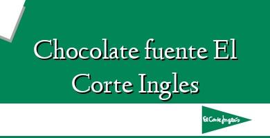 Comprar  &#160Chocolate fuente El Corte Ingles