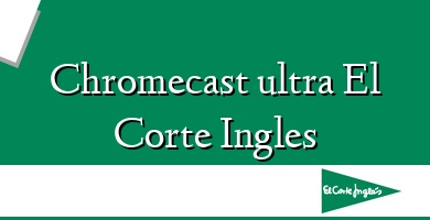 Comprar &#160Chromecast ultra El Corte Ingles
