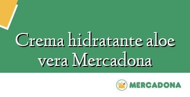 Comprar &#160Crema hidratante aloe vera Mercadona