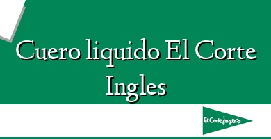 Comprar  &#160Cuero liquido El Corte Ingles