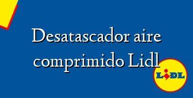 Comprar &#160Desatascador aire comprimido Lidl