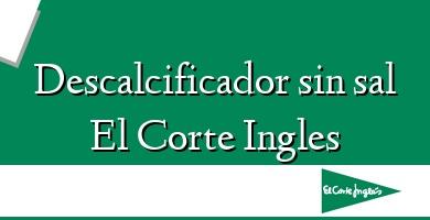 Comprar  &#160Descalcificador sin sal El Corte Ingles