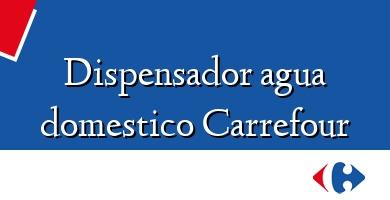 Comprar  &#160Dispensador agua domestico Carrefour