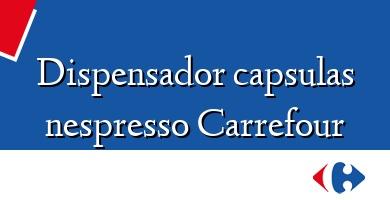 Comprar  &#160Dispensador capsulas nespresso Carrefour
