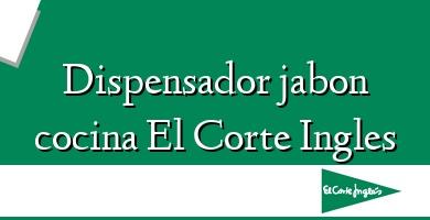 Comprar  &#160Dispensador jabon cocina El Corte Ingles