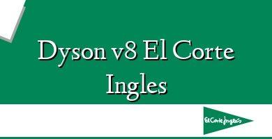 Comprar  &#160Dyson v8 El Corte Ingles