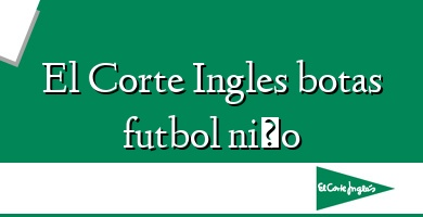 Comprar  &#160El Corte Ingles botas futbol niño