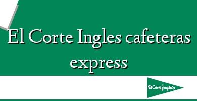 Comprar  &#160El Corte Ingles cafeteras express