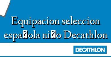 Comprar &#160Equipacion seleccion española niño Decathlon