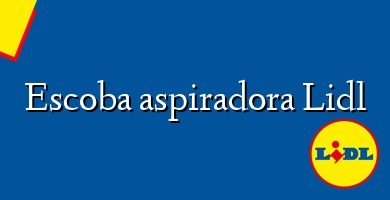 Comprar &#160Escoba aspiradora Lidl