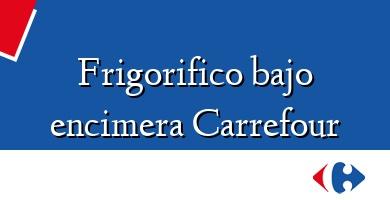 Comprar  &#160Frigorifico bajo encimera Carrefour