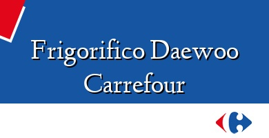 Comprar  &#160Frigorifico Daewoo Carrefour