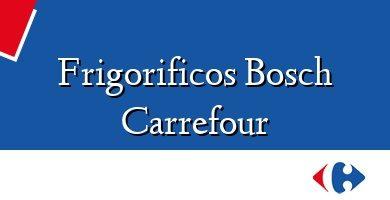Comprar &#160Frigorificos Bosch Carrefour