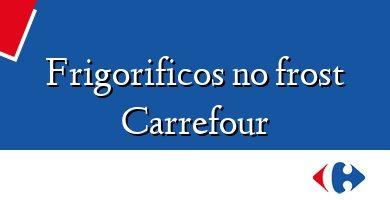 Comprar &#160Frigorificos no frost Carrefour