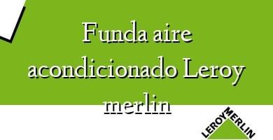 Comprar &#160Funda aire acondicionado Leroy merlin