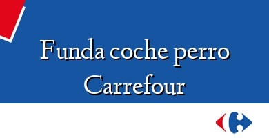 Comprar &#160Funda coche perro Carrefour