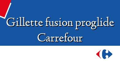 Comprar &#160Gillette fusion proglide Carrefour