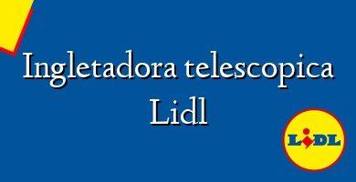 Comprar &#160Ingletadora telescopica Lidl