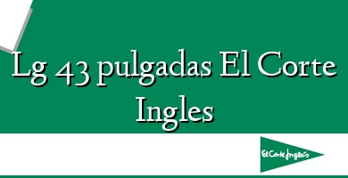 Comprar  &#160Lg 43 pulgadas El Corte Ingles