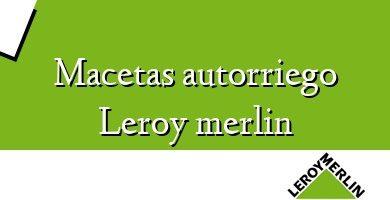 Comprar &#160Macetas autorriego Leroy merlin