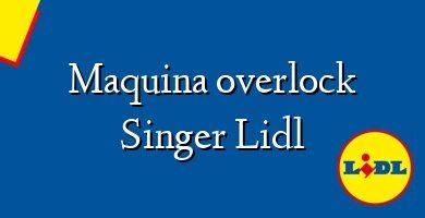 Comprar &#160Maquina overlock Singer Lidl