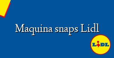 Comprar &#160Maquina snaps Lidl